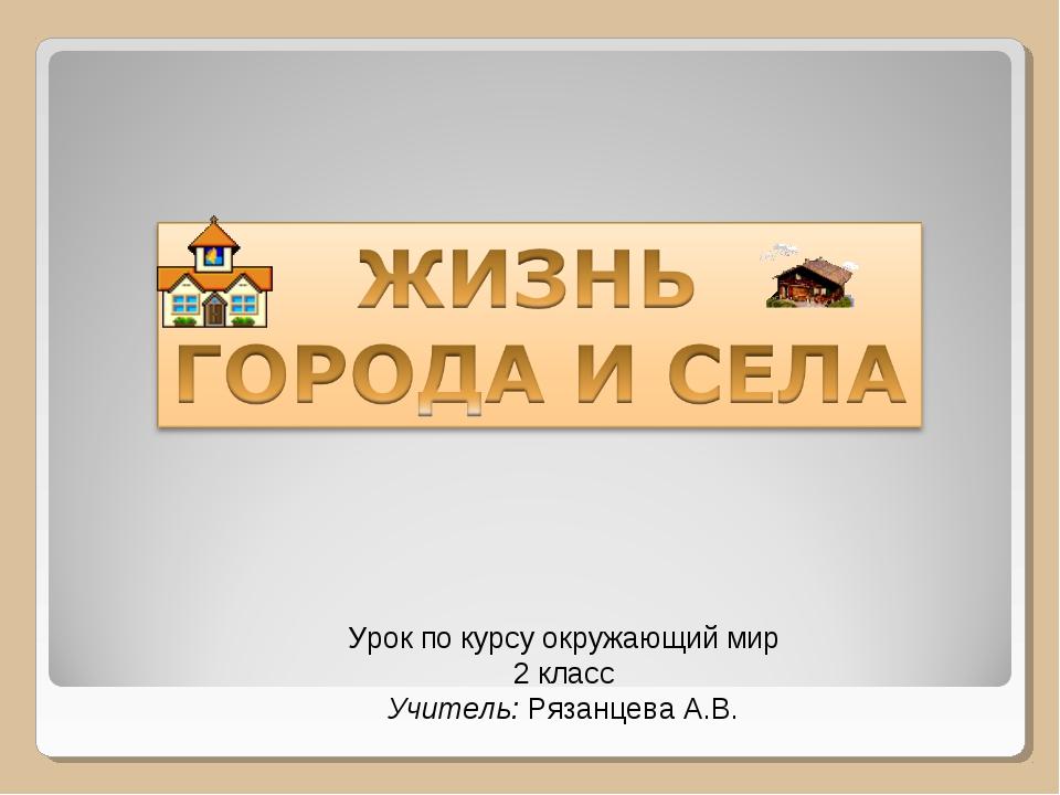 Урок по курсу окружающий мир 2 класс Учитель: Рязанцева А.В.