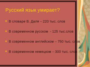 Русский язык умирает? В словаре В. Даля – 220 тыс. слов В современном русском