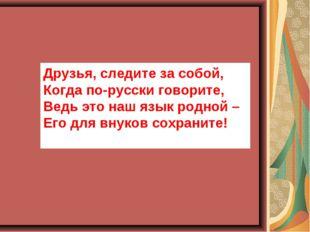 Друзья, следите за собой, Когда по-русски говорите, Ведь это наш язык родной