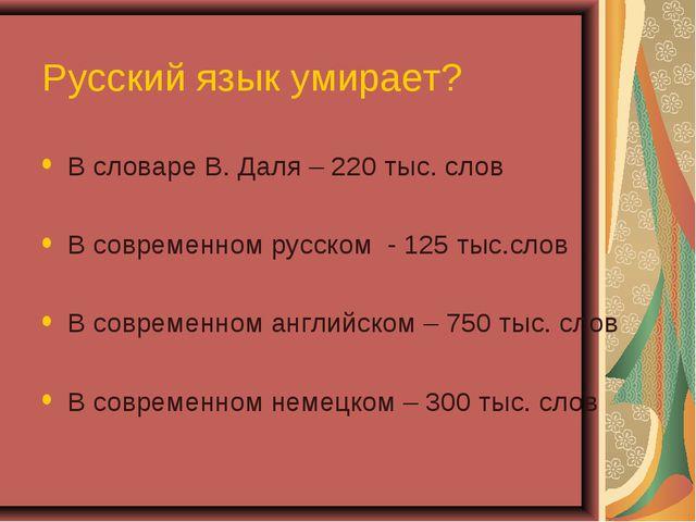 Русский язык умирает? В словаре В. Даля – 220 тыс. слов В современном русском...