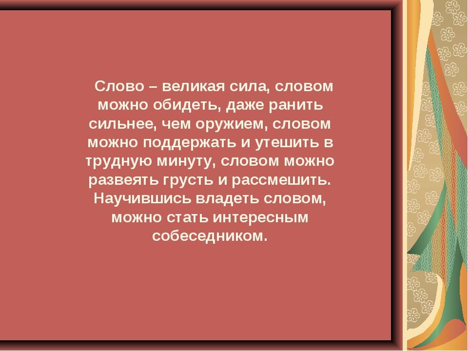 Слово – великая сила, словом можно обидеть, даже ранить сильнее, чем оружием,...