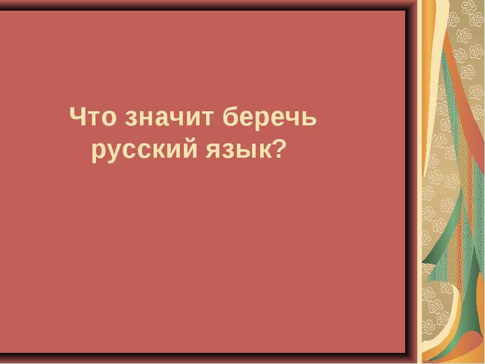 Что значит беречь русский язык?