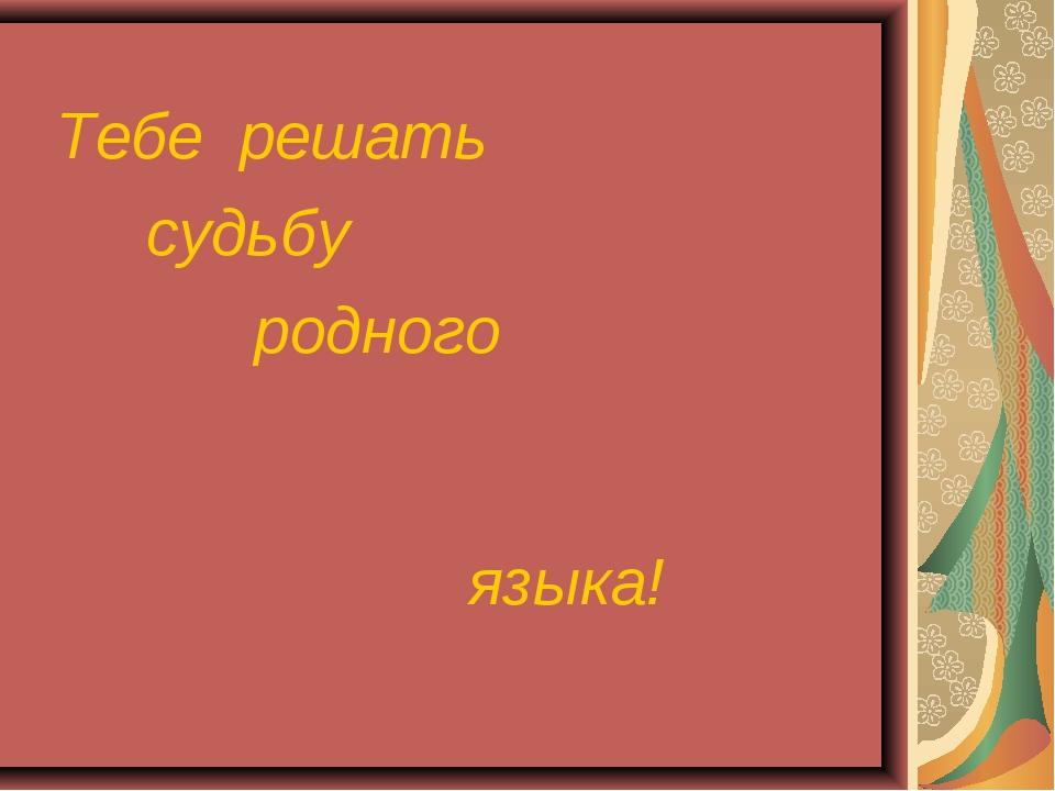 Тебе решать судьбу родного языка!