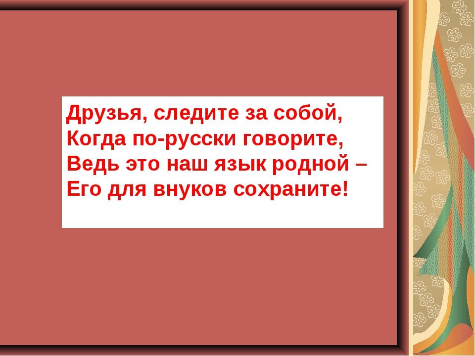 Друзья, следите за собой, Когда по-русски говорите, Ведь это наш язык родной...