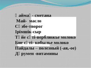 Қаймақ- сметана Май- масло Сүзбе-творог Ірімшік-сыр Түйе сүті-верблюжье моло