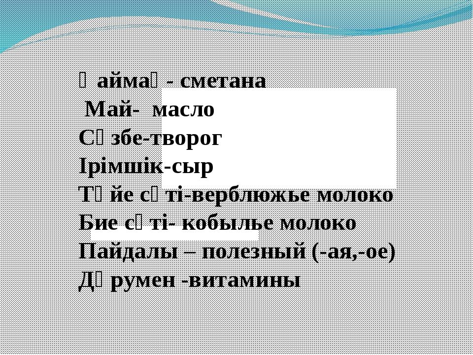 Қаймақ- сметана Май- масло Сүзбе-творог Ірімшік-сыр Түйе сүті-верблюжье моло...