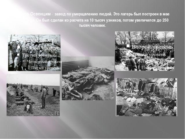 Лагерь Освенцим - завод по умерщвлению людей. Это лагерь был построен в мае 1...