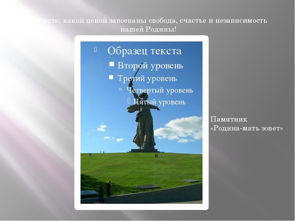 Помните, какой ценой завоеваны свобода, счастье и независимость нашей Родины!...
