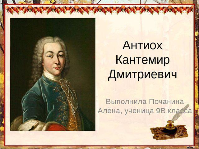 Антиох Кантемир Дмитриевич Выполнила Почанина Алёна, ученица 9В класса