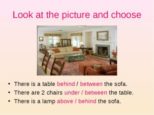 Look at the picture and choose There is a table behind / between the sofa. Th