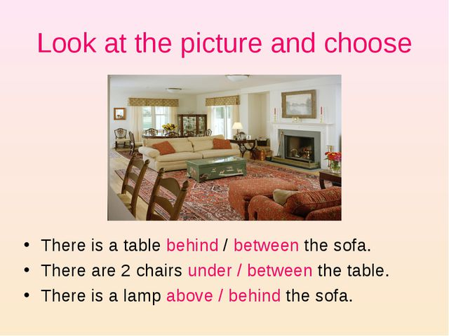 Look at the picture and choose There is a table behind / between the sofa. Th...