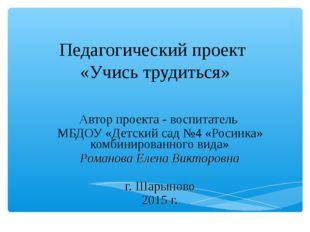 Педагогический проект «Учись трудиться» Автор проекта - воспитатель МБДОУ «Д