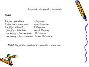 One pound – five pounds – ten pounds. Note! 1. a five – pound note £5 купюра.