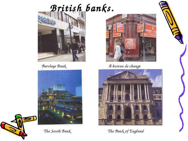 British banks. Barclays Bank A bureau de change The South Bank The Bank of En...