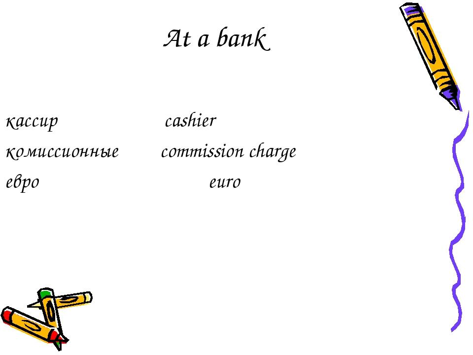 At a bank кассир cashier комиссионные commission charge евро euro