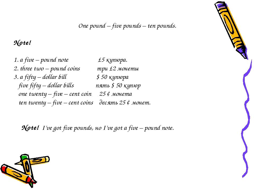 One pound – five pounds – ten pounds. Note! 1. a five – pound note £5 купюра....