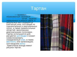 Тартан Тарта́н— орнамент, образованный саржевымпереплетениемнитей , заране