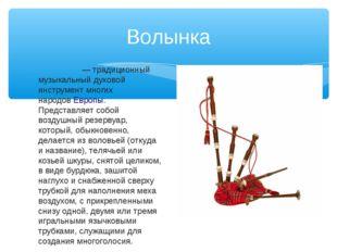 Волынка Волы́нка— традиционный музыкальный духовой инструмент многих народов