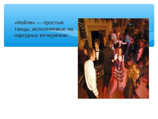 «Кейли» — простые танцы, исполняемые на народных вечеринках.