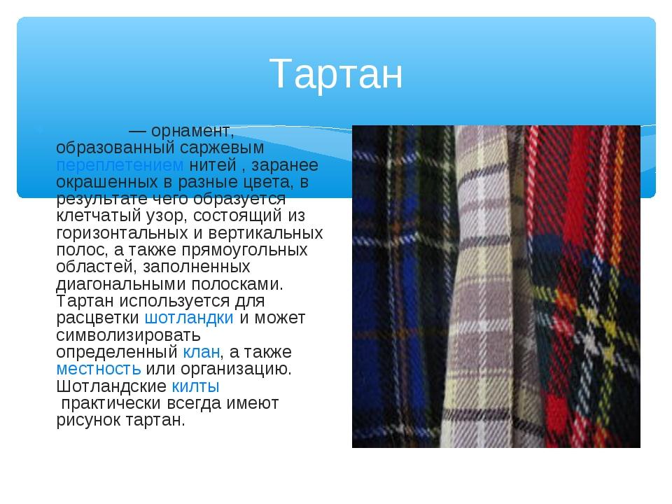 Тартан Тарта́н— орнамент, образованный саржевымпереплетениемнитей , заране...