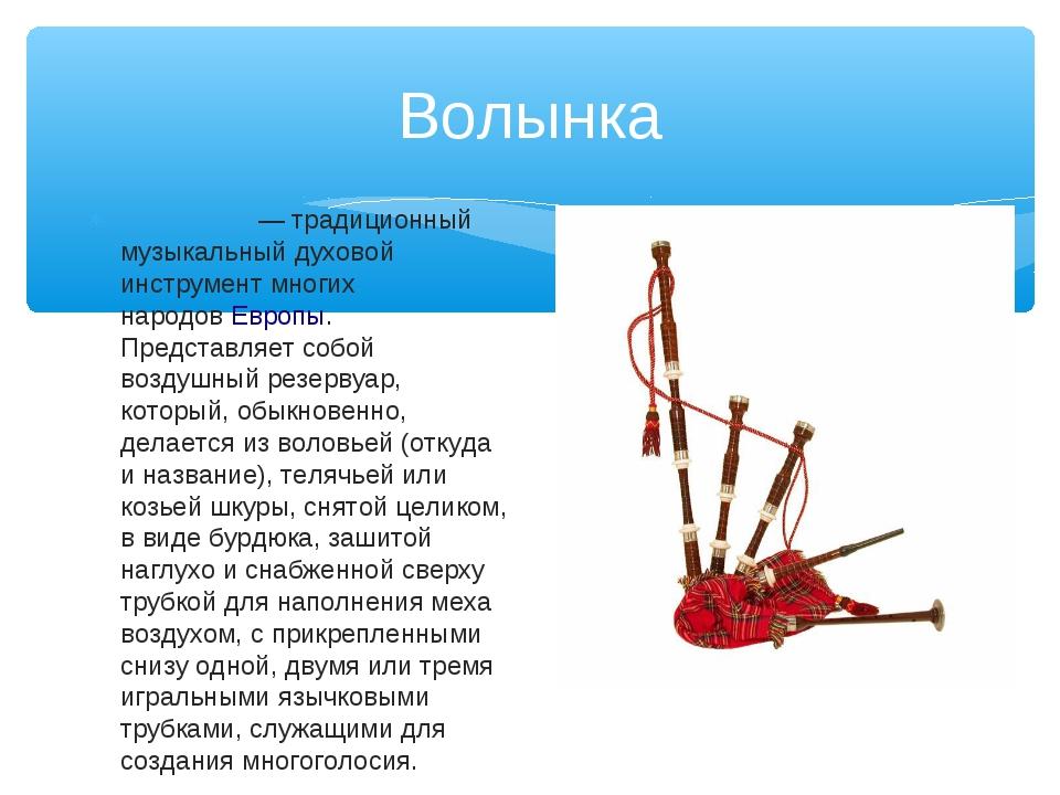 Волынка Волы́нка— традиционный музыкальный духовой инструмент многих народов...