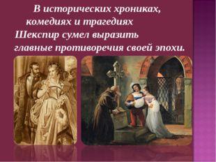 В исторических хрониках, комедиях и трагедиях Шекспир сумел выразить главные