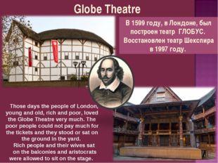 Globe Theatre В 1599 году, в Лондоне, был построен театр ГЛОБУС. Восстановлен