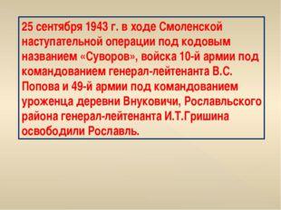 25 сентября 1943 г. в ходе Смоленской наступательной операции под кодовым наз