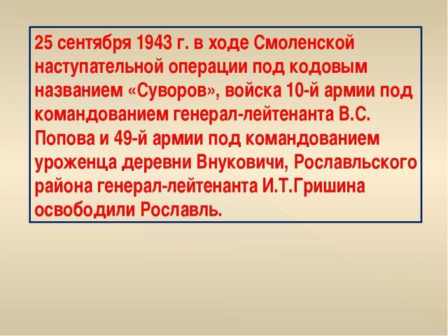 25 сентября 1943 г. в ходе Смоленской наступательной операции под кодовым наз...