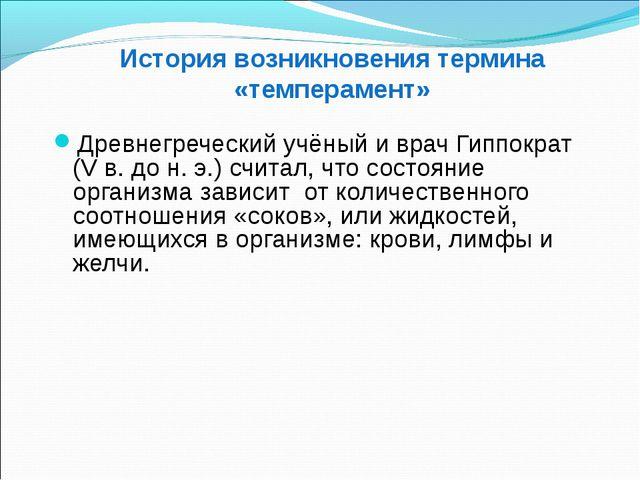 История возникновения термина «темперамент» Древнегреческий учёный и врач Ги...