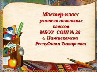 Мастер-класс учителя начальных классов МБОУ СОШ № 20 г. Нижнекамска Республи
