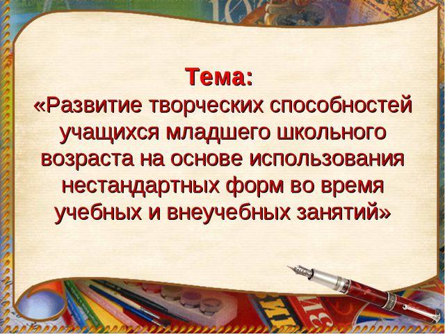 Тема: «Развитие творческих способностей учащихся младшего школьного возраста...