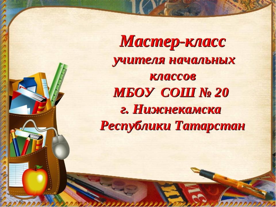 Мастер-класс учителя начальных классов МБОУ СОШ № 20 г. Нижнекамска Республи...