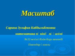 Масштаб Сарина Зульфия Кабдыльбековна математика пәнінің мұғалімі №32 негізгі