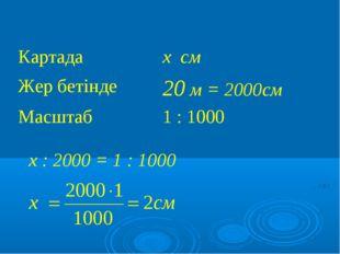 х : 2000 = 1 : 1000 Картадах см Жер бетінде20 м = 2000см Масштаб 1 : 1000