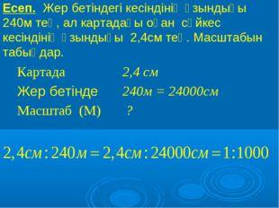 Есеп. Жер бетіндегі кесіндінің ұзындығы 240м тең, ал картадағы оған сәйкес ке