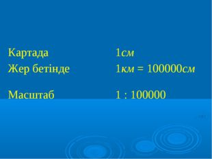 Картада1см Жер бетінде1км = 100000см Масштаб 1 : 100000