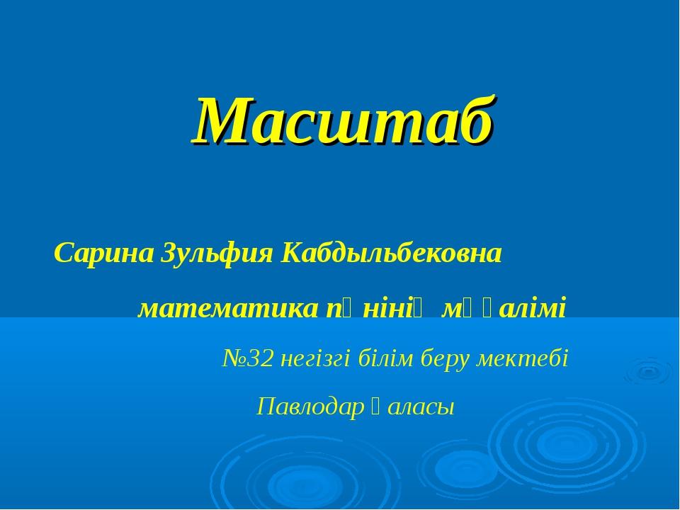 Масштаб Сарина Зульфия Кабдыльбековна математика пәнінің мұғалімі №32 негізгі...
