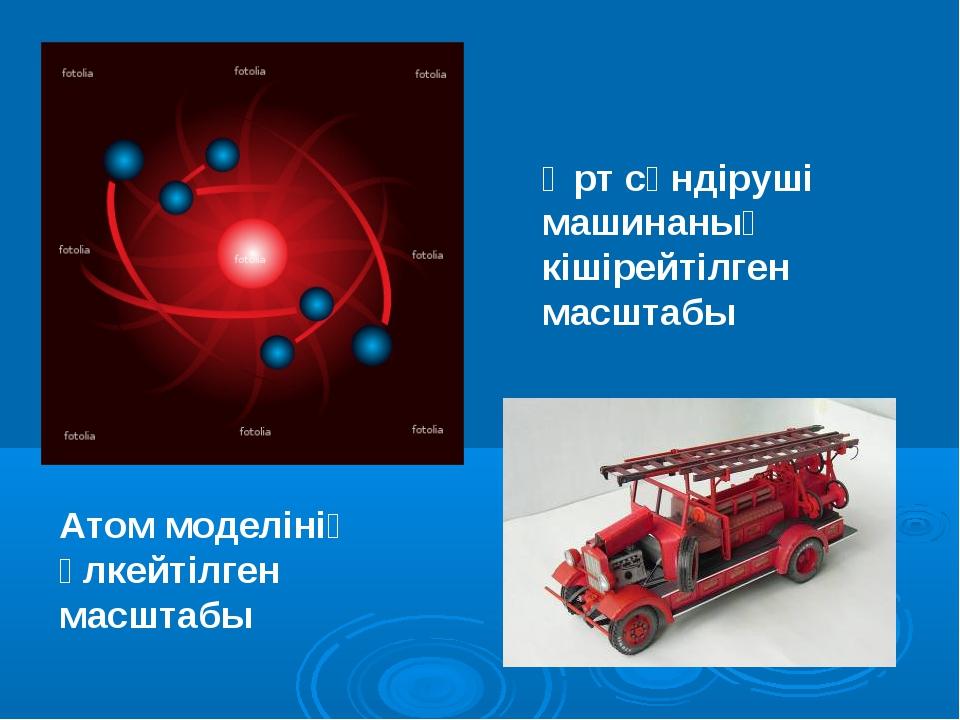 Өрт сөндіруші машинаның кішірейтілген масштабы Атом моделінің үлкейтілген мас...