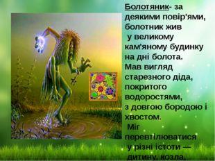 Болотяник- за деякими повір'ями, болотник жив у великому кам'яному будинку на