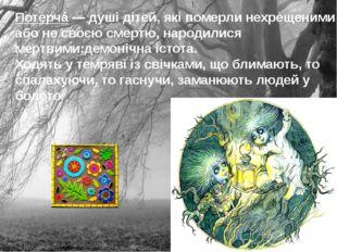 Потерчá— душі дітей, які померли нехрещеними або не своєю смертю, народилися
