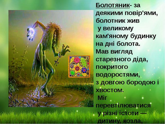 Болотяник- за деякими повір'ями, болотник жив у великому кам'яному будинку на...