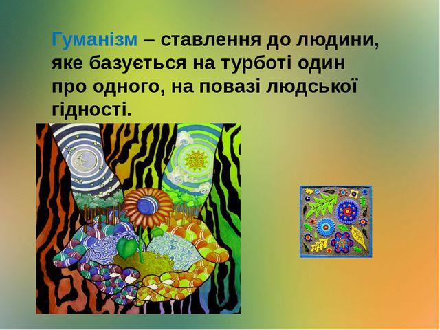 Гуманізм – ставлення до людини, яке базується на турботі один про одного, на...