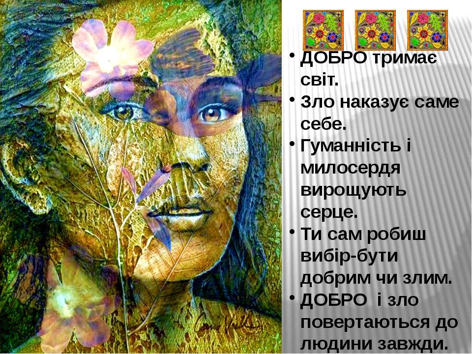 ДОБРО тримає світ. Зло наказує саме себе. Гуманність і милосердя вирощують се...