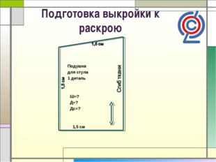 Подготовка выкройки к раскрою Подушка для стула 1 деталь Ш=? Д=? Дс=? 1,5 см