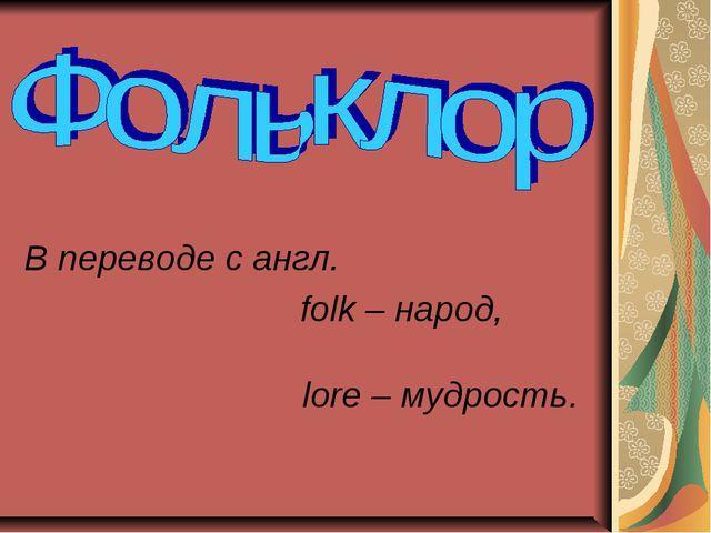 В переводе с англ. folk – народ,  lore – мудрость.