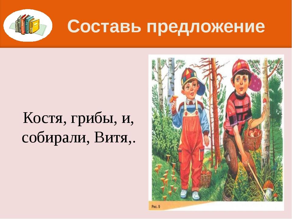 Составь предложение Костя, грибы, и, собирали, Витя,.
