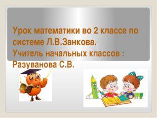 Урок математики во 2 классе по системе Л.В.Занкова. Учитель начальных классов