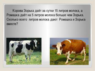 Корова Зорька даёт за сутки 15 литров молока, а Ромашка даёт на 5 литров мол