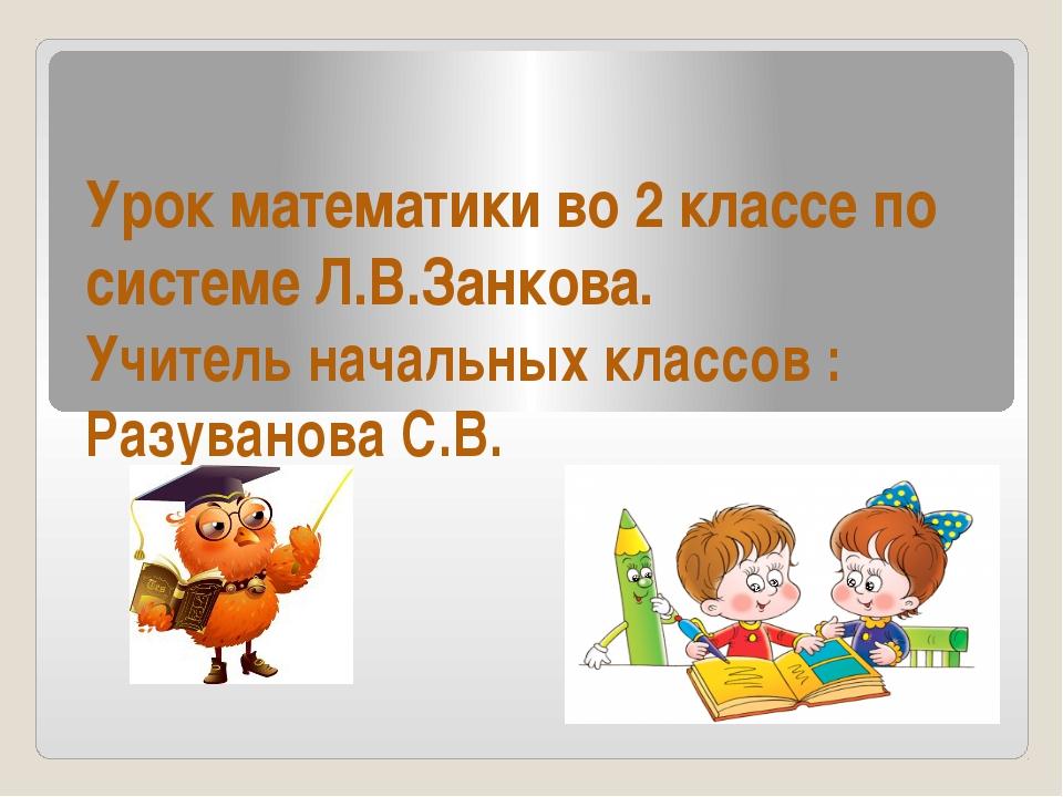 Урок математики во 2 классе по системе Л.В.Занкова. Учитель начальных классов...